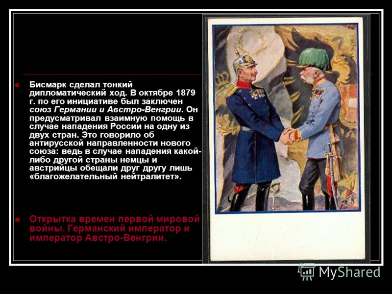 Бисмарк сделал тонкий дипломатический ход. В октябре 1879 г. по его инициативе был заключен союз Германии и Австро-Венгрии. Он предусматривал взаимную помощь в случае нападения России на одну из двух стран. Это говорило об антирусской направленности