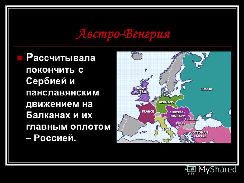 Австро-Венгрия Р ассчитывала покончить с Сербией и панславянским движением на Балканах и их главным оплотом – Россией.