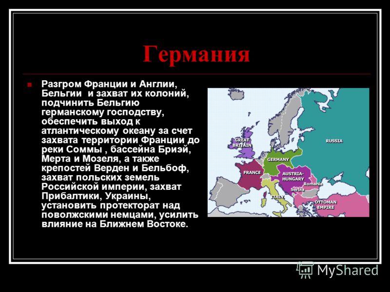 Германия Разгром Франции и Англии, Бельгии и захват их колоний, подчинить Бельгию германскому господству, обеспечить выход к атлантическому океану за счет захвата территории Франции до реки Соммы, бассейна Бриэй, Мерта и Мозеля, а также крепостей Вер
