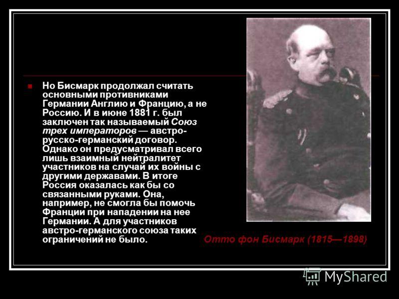 Но Бисмарк продолжал считать основными противниками Германии Англию и Францию, а не Россию. И в июне 1881 г. был заключен так называемый Союз трех императоров австро- русско-германский договор. Однако он предусматривал всего лишь взаимный нейтралитет
