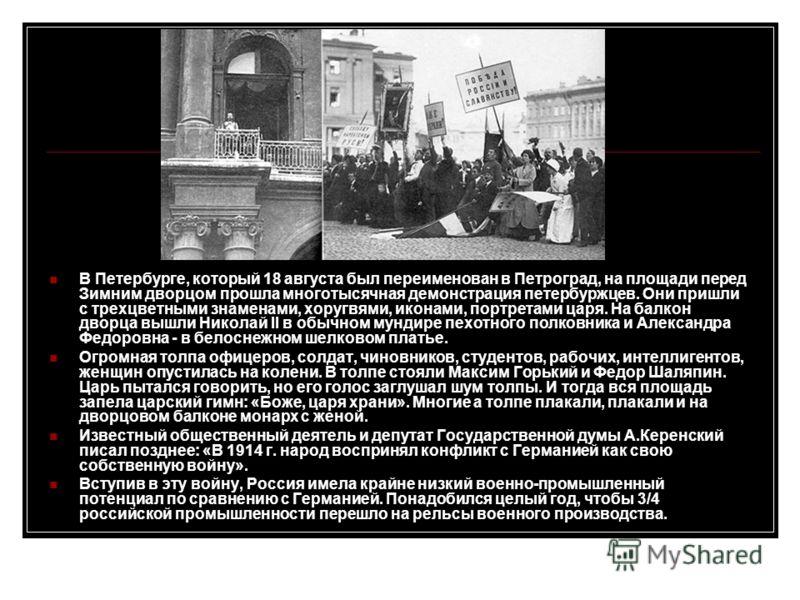 В Петербурге, который 18 августа был переименован в Петроград, на площади перед Зимним дворцом прошла многотысячная демонстрация петербуржцев. Они пришли с трехцветными знаменами, хоругвями, иконами, портретами царя. На балкон дворца вышли Николай II