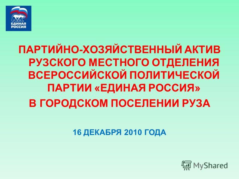ПАРТИЙНО-ХОЗЯЙСТВЕННЫЙ АКТИВ РУЗСКОГО МЕСТНОГО ОТДЕЛЕНИЯ ВСЕРОССИЙСКОЙ ПОЛИТИЧЕСКОЙ ПАРТИИ «ЕДИНАЯ РОССИЯ» В ГОРОДСКОМ ПОСЕЛЕНИИ РУЗА 16 ДЕКАБРЯ 2010 ГОДА