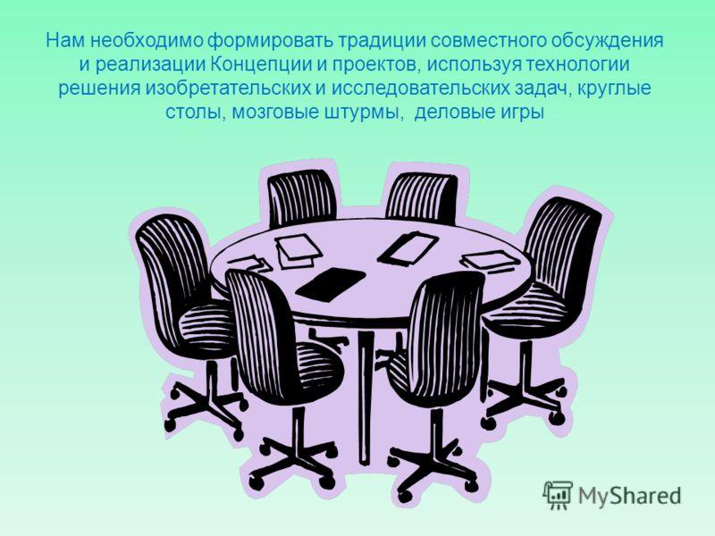 Нам необходимо формировать традиции совместного обсуждения и реализации Концепции и проектов, используя технологии решения изобретательских и исследовательских задач, круглые столы, мозговые штурмы, деловые игры