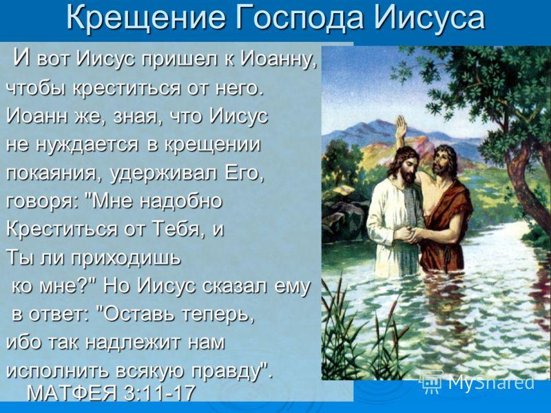 Крещение Господа Иисуса И вот Иисус пришел к Иоанну, И вот Иисус пришел к Иоанну, чтобы креститься от него. Иоанн же, зная, что Иисус не нуждается в крещении покаяния, удерживал Его, говоря: