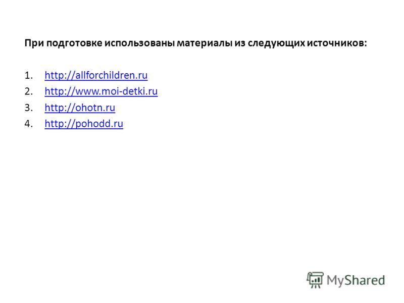 При подготовке использованы материалы из следующих источников: 1.http://allforchildren.ruhttp://allforchildren.ru 2.http://www.moi-detki.ruhttp://www.moi-detki.ru 3.http://ohotn.ruhttp://ohotn.ru 4.http://pohodd.ruhttp://pohodd.ru