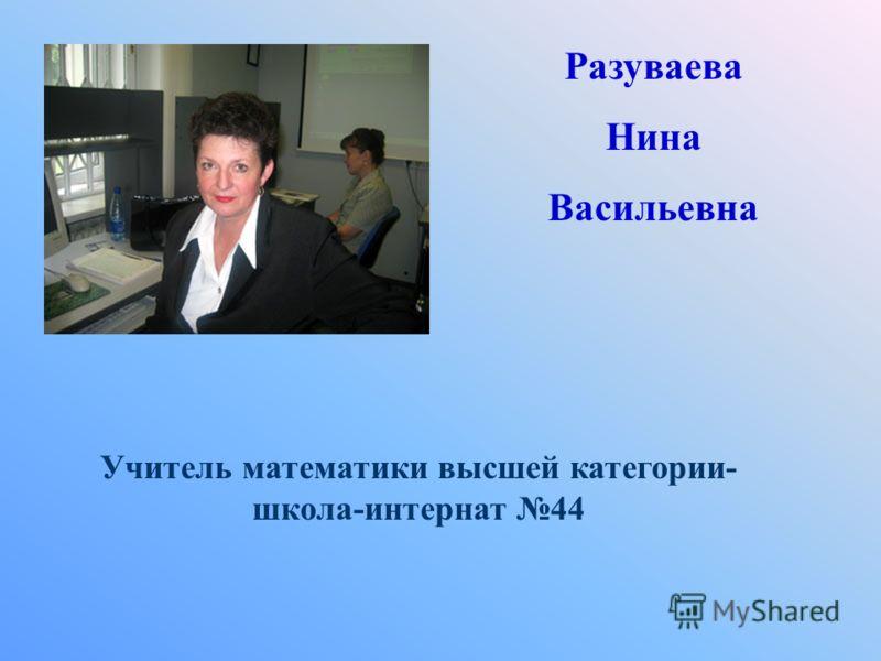 Разуваева Нина Васильевна Учитель математики высшей категории- школа-интернат 44