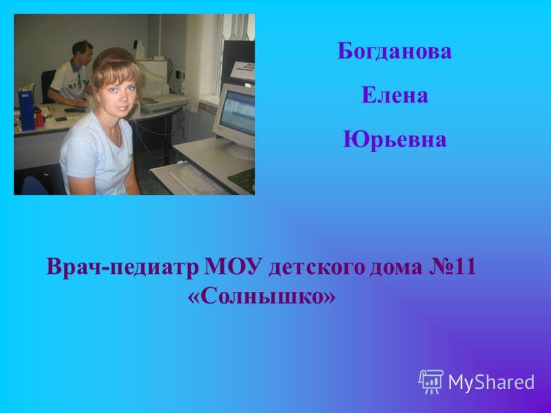 Богданова Елена Юрьевна Врач-педиатр МОУ детского дома 11 «Солнышко»