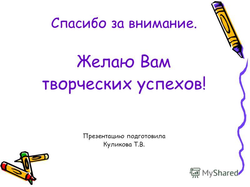 Спасибо за внимание. Желаю Вам творческих успехов! Презентацию подготовила Куликова Т.В.