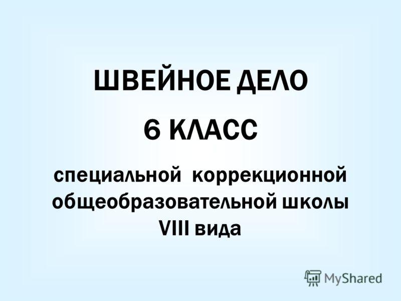 ШВЕЙНОЕ ДЕЛО 6 КЛАСС специальной коррекционной общеобразовательной школы VIII вида