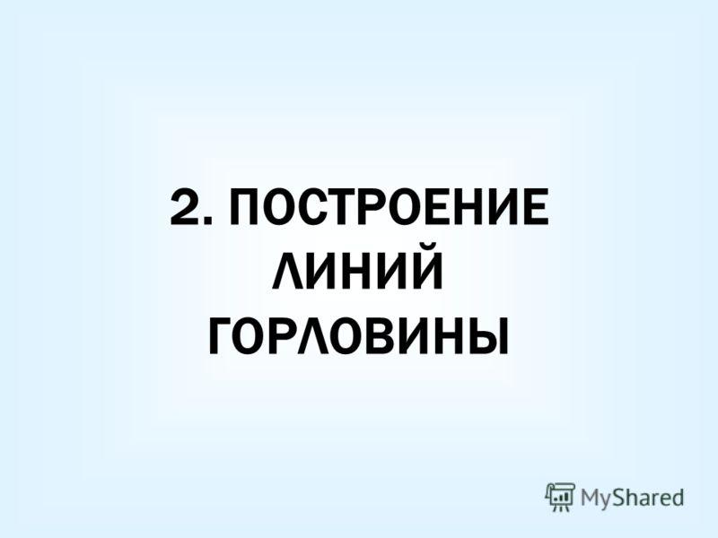 2. ПОСТРОЕНИЕ ЛИНИЙ ГОРЛОВИНЫ