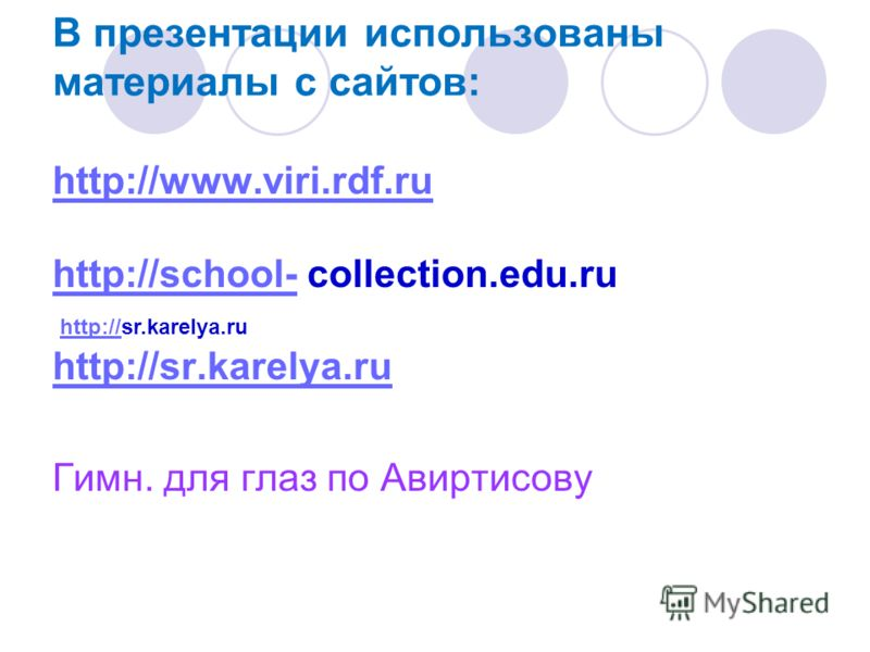 В презентации использованы материалы с сайтов: http://www.viri.rdf.ru http://school-http://school- collection.edu.ru http://sr.karelya.ru Гимн. для глаз по Авиртисову http://http://sr.karelya.ru