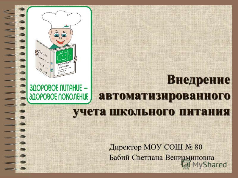 Внедрение автоматизированного учета школьного питания Директор МОУ СОШ 80 Бабий Светлана Вениаминовна
