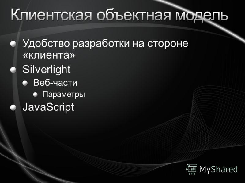 Удобство разработки на стороне «клиента» Silverlight Веб-части Параметры JavaScript
