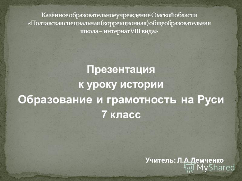 Презентация к уроку истории Образование и грамотность на Руси 7 класс Учитель: Л.А.Демченко