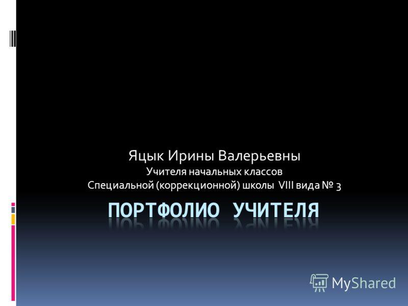 Яцык Ирины Валерьевны Учителя начальных классов Специальной (коррекционной) школы VIII вида 3