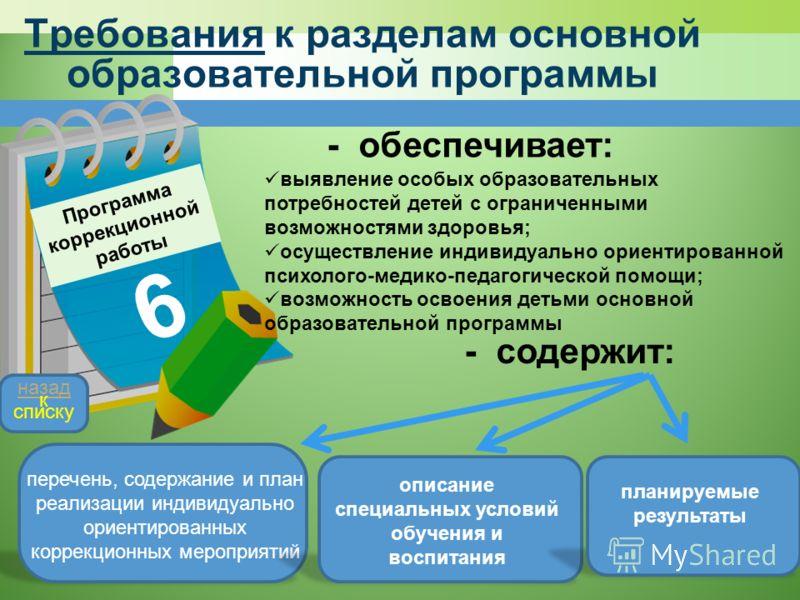 Требования к разделам основной образовательной программы Программа коррекционной работы 6 - обеспечивает: выявление особых образовательных потребностей детей с ограниченными возможностями здоровья; осуществление индивидуально ориентированной психолог
