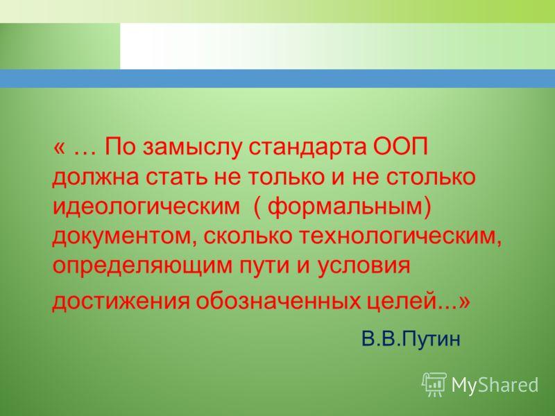 « … По замыслу стандарта ООП должна стать не только и не столько идеологическим ( формальным) документом, сколько технологическим, определяющим пути и условия достижения обозначенных целей...» В.В.Путин