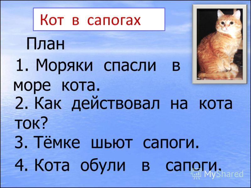 План 1.Моряки спасли в море кота. 2. Как действовал на кота ток? 3. Тёмке шьют сапоги. 4. Кота обули в сапоги.