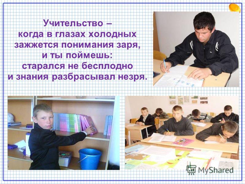 Учительство – когда в глазах холодных зажжется понимания заря, и ты поймешь: старался не бесплодно и знания разбрасывал незря.