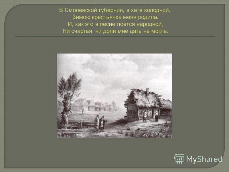В Смоленской губернии, в хате холодной, Зимою крестьянка меня родила. И, как это в песне поётся народной, Ни счастья, ни доли мне дать не могла.