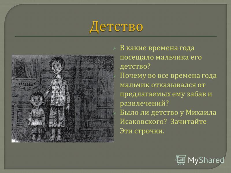 В какие времена года посещало мальчика его детство ? Почему во все времена года мальчик отказывался от предлагаемых ему забав и развлечений ? Было ли детство у Михаила Исаковского ? Зачитайте Эти строчки.