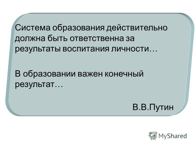 Система образования действительно должна быть ответственна за результаты воспитания личности… В образовании важен конечный результат… В.В.Путин