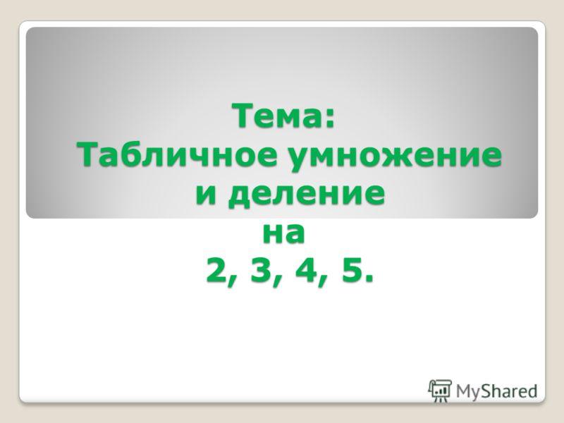 Тема: Табличное умножение и деление на 2, 3, 4, 5.