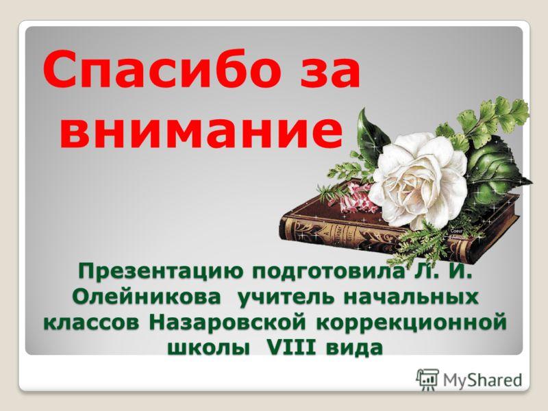 Презентацию подготовила Л. И. Олейникова учитель начальных классов Назаровской коррекционной школы VIII вида Спасибо за внимание