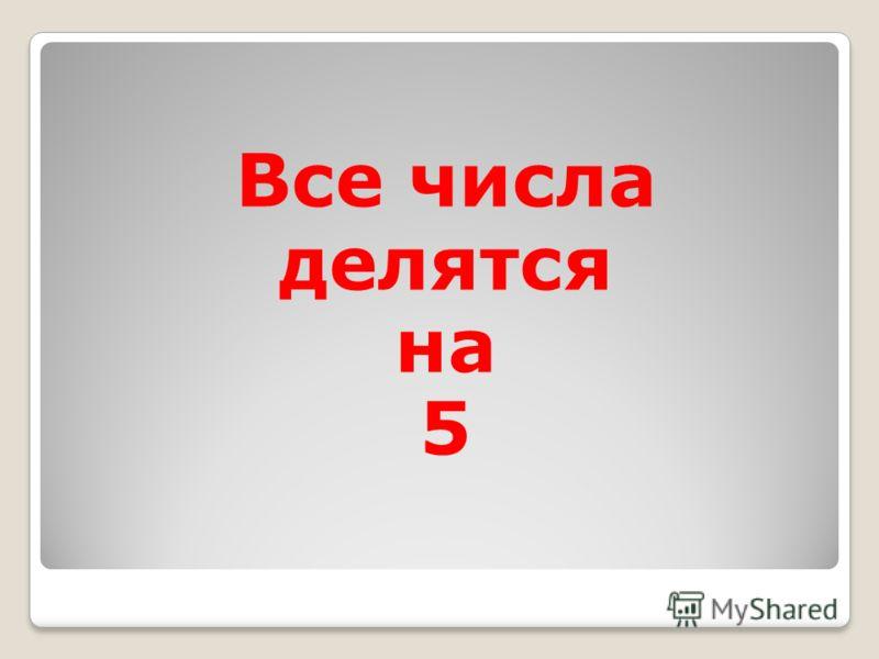 Все числа делятся на 5