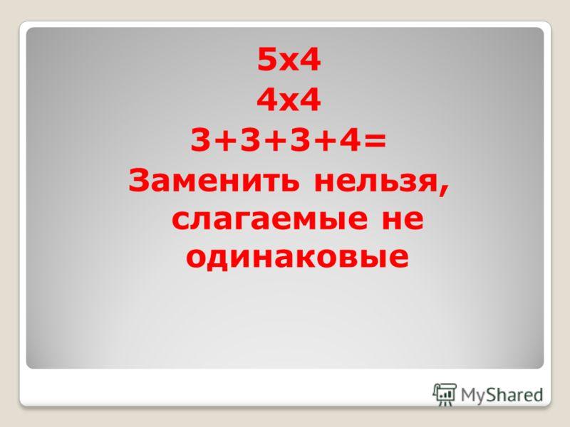 5x4 4x4 3+3+3+4= Заменить нельзя, слагаемые не одинаковые