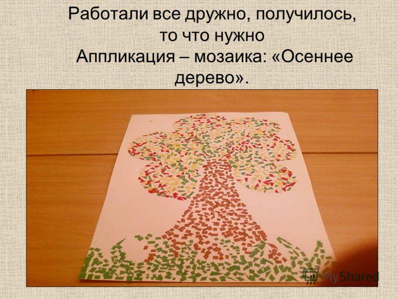 Работали все дружно, получилось, то что нужно Аппликация – мозаика: «Осеннее дерево».