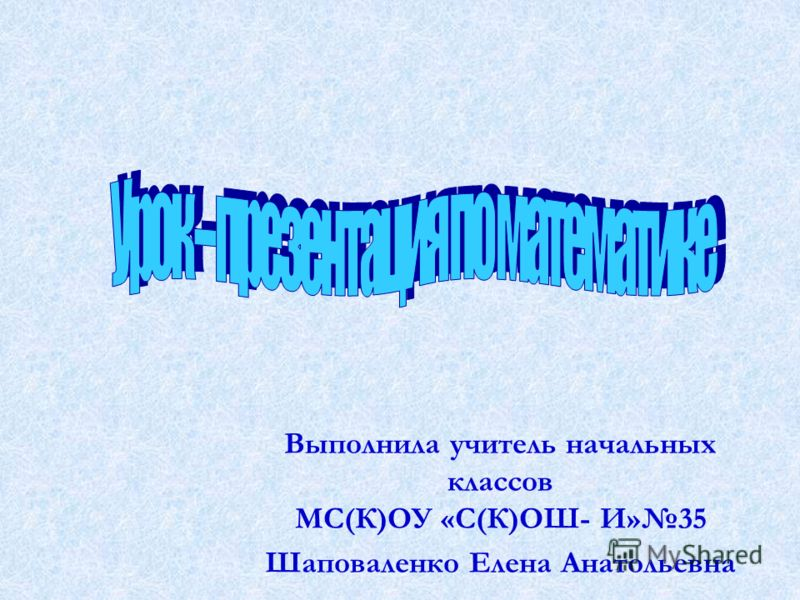 Выполнила учитель начальных классов МС(К)ОУ «С(К)ОШ- И»35 Шаповаленко Елена Анатольевна
