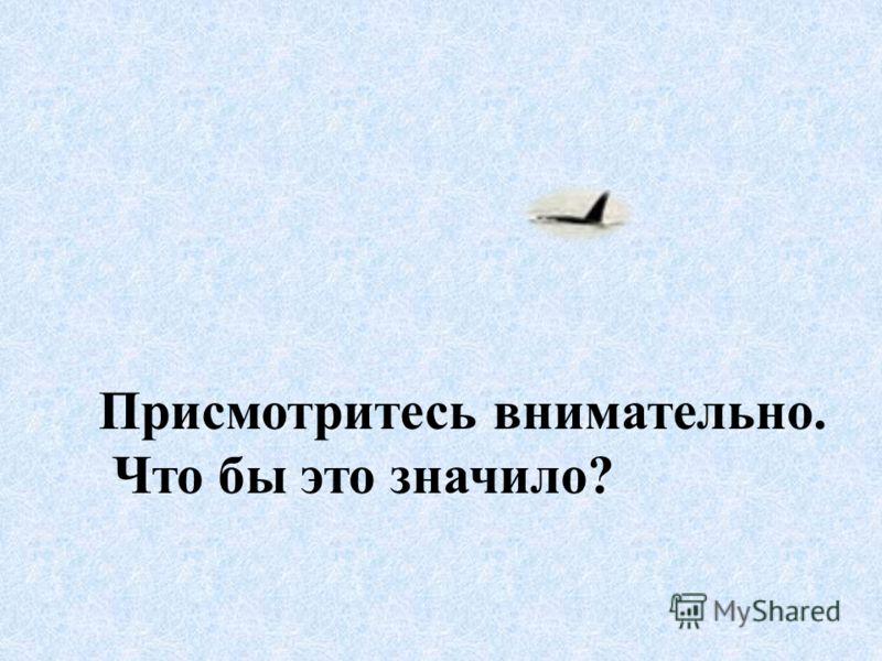 Присмотритесь внимательно. Что бы это значило?