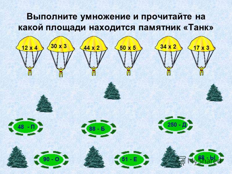 Выполните умножение и прочитайте на какой площади находится памятник «Танк» 12 х 4 30 х 3 44 х 2 50 х 5 34 х 2 17 х 3 48 - П 90 - О 88 - Б 250 - Д 68 - Ы 51 - Е