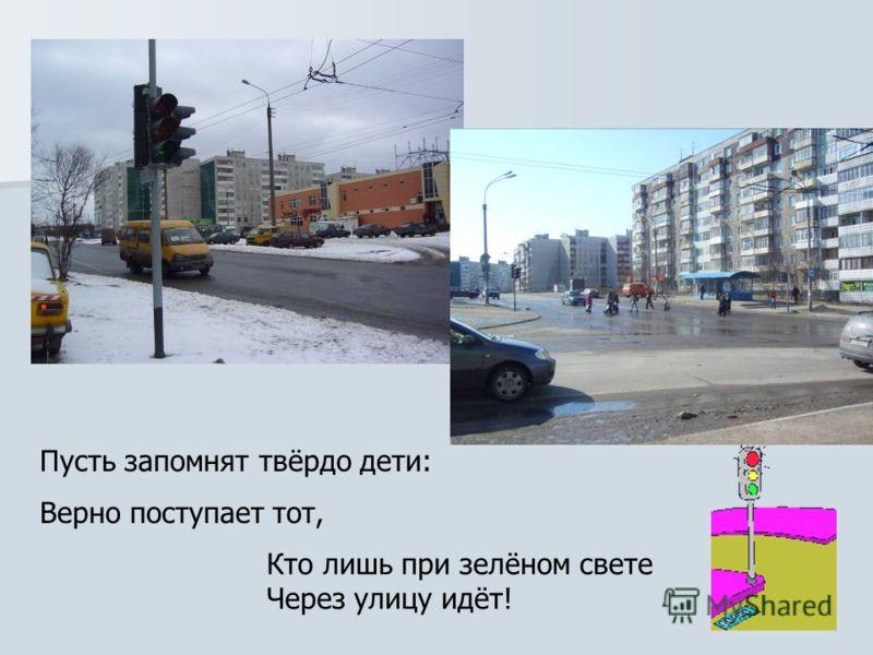 Пусть запомнят твёрдо дети: Верно поступает тот, Кто лишь при зелёном свете Через улицу идёт!