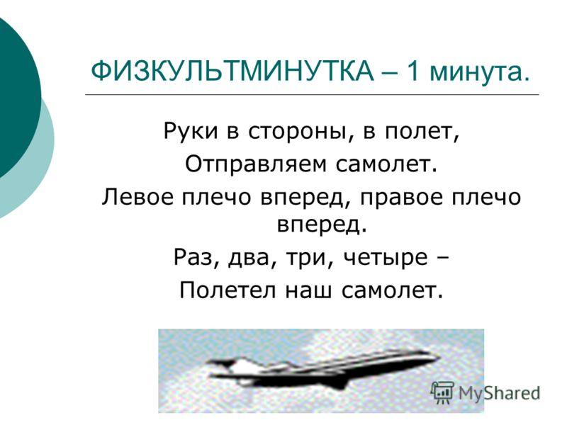 ФИЗКУЛЬТМИНУТКА – 1 минута. Руки в стороны, в полет, Отправляем самолет. Левое плечо вперед, правое плечо вперед. Раз, два, три, четыре – Полетел наш самолет.