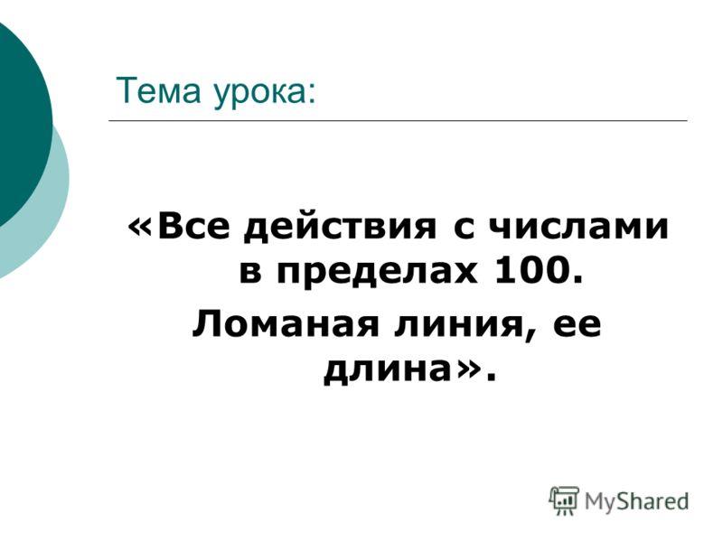 Тема урока: «Все действия с числами в пределах 100. Ломаная линия, ее длина».