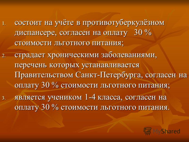 1. состоит на учёте в противотуберкулёзном диспансере, согласен на оплату 30 % стоимости льготного питания; 2. страдает хроническими заболеваниями, перечень которых устанавливается Правительством Санкт-Петербурга, согласен на оплату 30 % стоимости ль