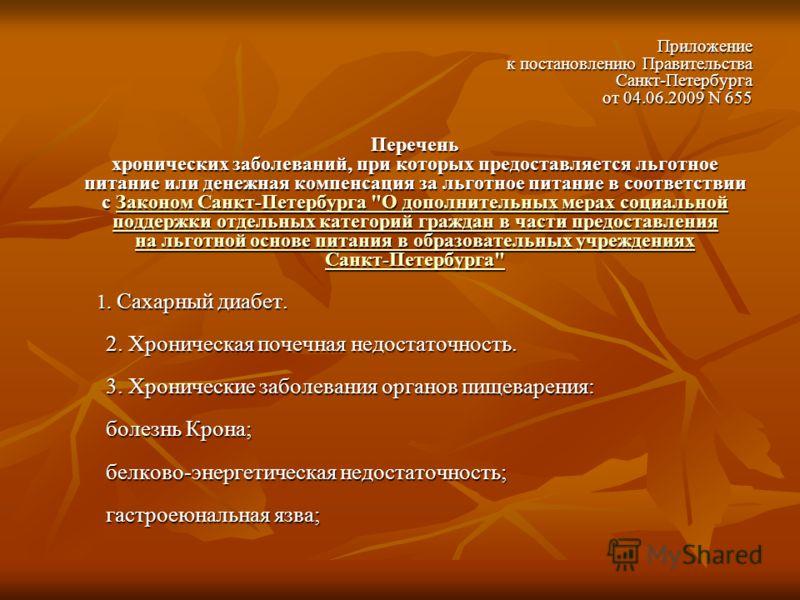 Приложение к постановлению Правительства Санкт-Петербурга от 04.06.2009 N 655 Перечень хронических заболеваний, при которых предоставляется льготное питание или денежная компенсация за льготное питание в соответствии с Законом Санкт-Петербурга
