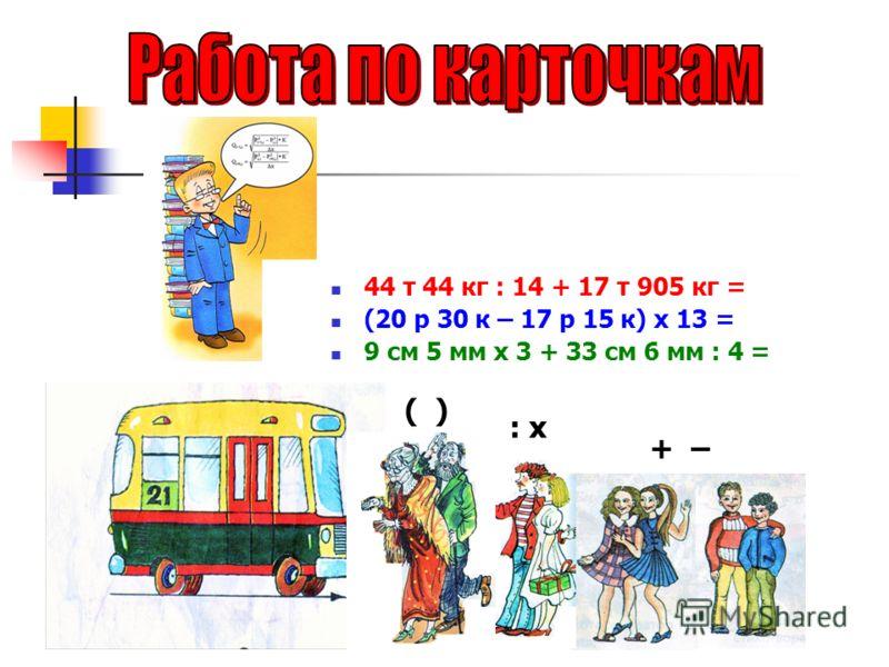 ( ) : х + – 44 т 44 кг : 14 + 17 т 905 кг = (20 р 30 к – 17 р 15 к) х 13 = 9 см 5 мм х 3 + 33 см 6 мм : 4 =