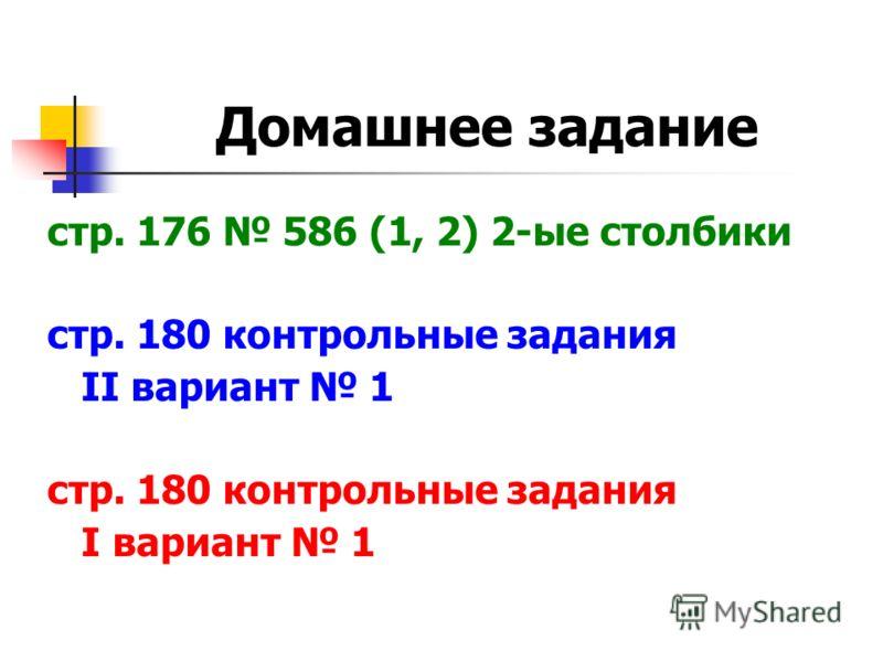 Домашнее задание стр. 176 586 (1, 2) 2-ые столбики стр. 180 контрольные задания II вариант 1 стр. 180 контрольные задания I вариант 1