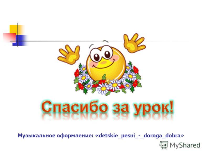 Музыкальное оформление: «detskie_pesni_-_doroga_dobra»