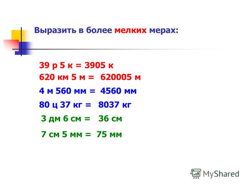 Выразить в более мелких мерах: 39 р 5 к = 3 дм 6 см = 620 км 5 м = 3905 к 4 м 560 мм = 80 ц 37 кг = 7 см 5 мм = 620005 м 4560 мм 8037 кг 36 см 75 мм