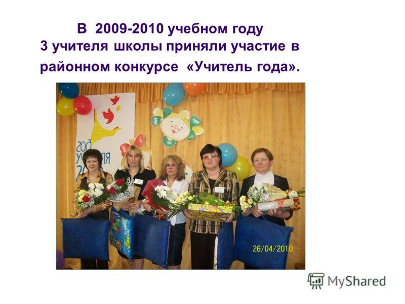 В 2009-2010 учебном году 3 учителя школы приняли участие в районном конкурсе «Учитель года».