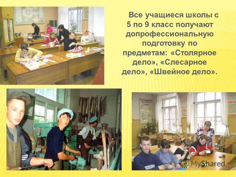 Все учащиеся школы с 5 по 9 класс получают допрофессиональную подготовку по предметам: «Столярное дело», «Слесарное дело», «Швейное дело».