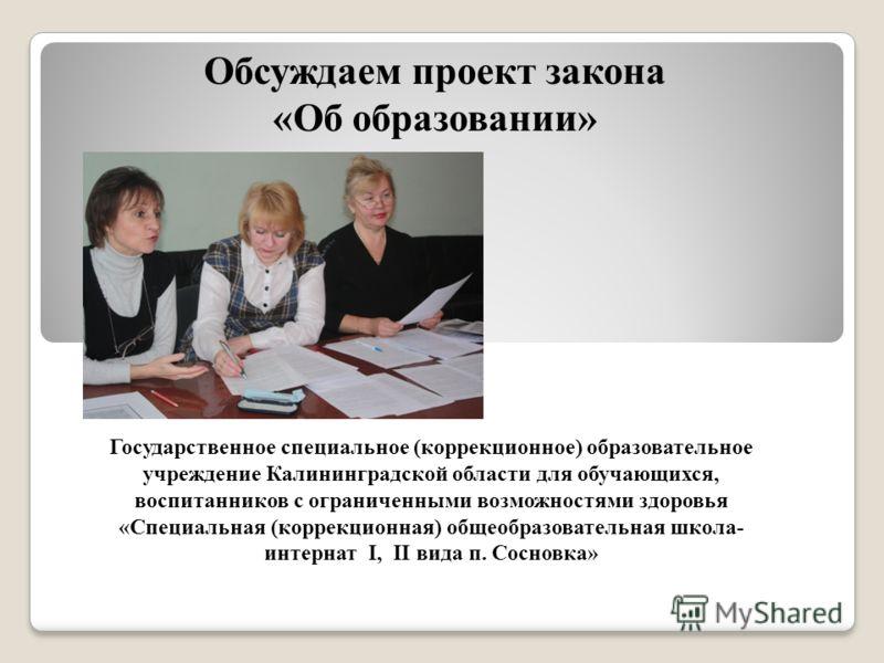 Обсуждаем проект закона «Об образовании» Государственное специальное (коррекционное) образовательное учреждение Калининградской области для обучающихся, воспитанников с ограниченными возможностями здоровья «Специальная (коррекционная) общеобразовател