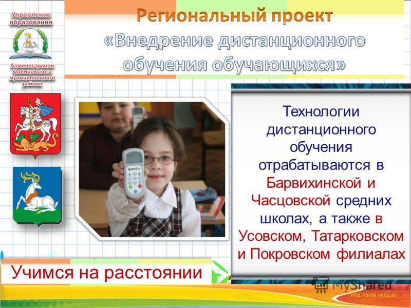 4 Учимся на расстоянии Технологии дистанционного обучения отрабатываются в Барвихинской и Часцовской средних школах, а также в Усовском, Татарковском и Покровском филиалах