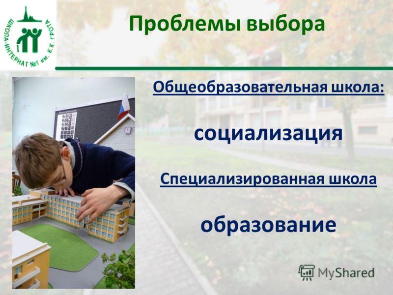Проблемы выбора Общеобразовательная школа: социализация Специализированная школа образование