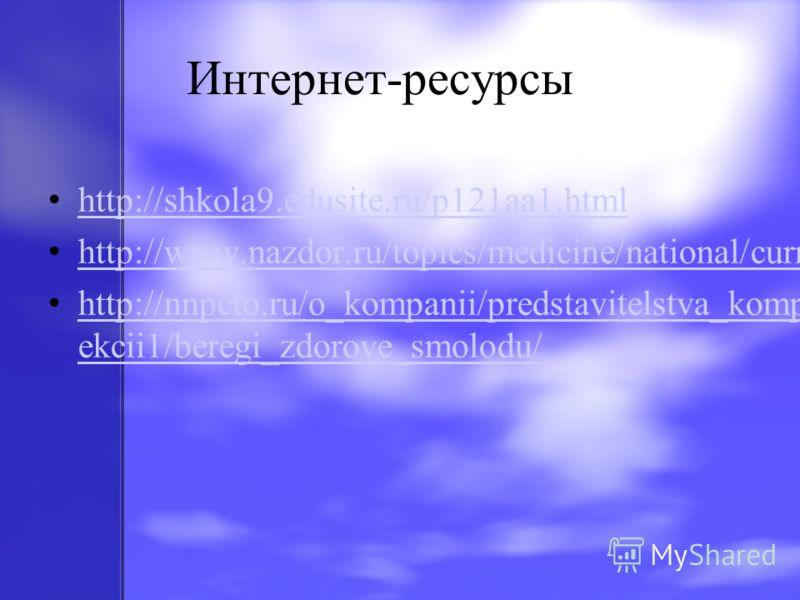 Интернет-ресурсы http://shkola9.edusite.ru/p121aa1.html http://www.nazdor.ru/topics/medicine/national/current/281955/ http://nnpcto.ru/o_kompanii/predstavitelstva_kompanii/moskovskij_ofis/l ekcii1/beregi_zdorove_smolodu/ http://nnpcto.ru/o_kompanii/p