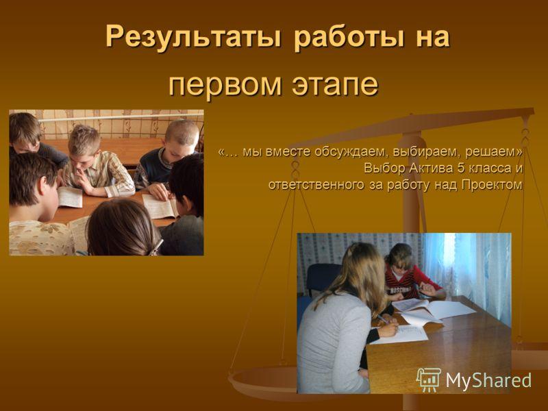 Результаты работы на Результаты работы на первом этапе «… мы вместе обсуждаем, выбираем, решаем» Выбор Актива 5 класса и ответственного за работу над Проектом ответственного за работу над Проектом